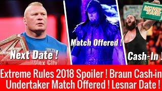 Lesnar Next Date ! Undertaker Match Offered ! Braun Cash-in ! Extreme Rules 2018 Spoilers !